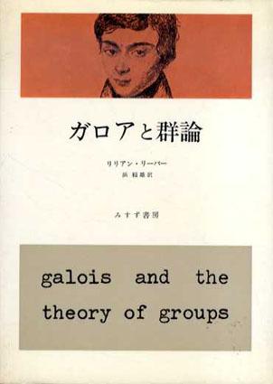 ガロアと群論/リリアン・リーバー 浜稲雄訳