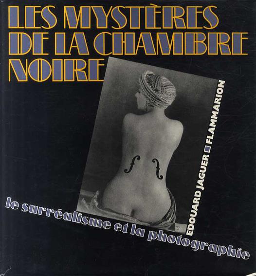 暗室の謎:シュルレアリスムと写真撮影 Les mysteres de la chambre noire : le surrealisme et la photographie/
