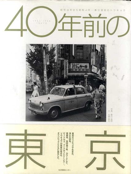 40年前の東京 昭和38年から昭和41年 春日昌昭のトウキョウ/佐藤嘉尚 春日昌昭写真