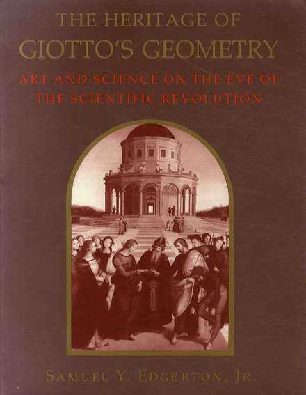 The Heritage of Giotto's Geometry: Art and Science on the Eve of Scientific Revolution/Samuel Y. Edgerton