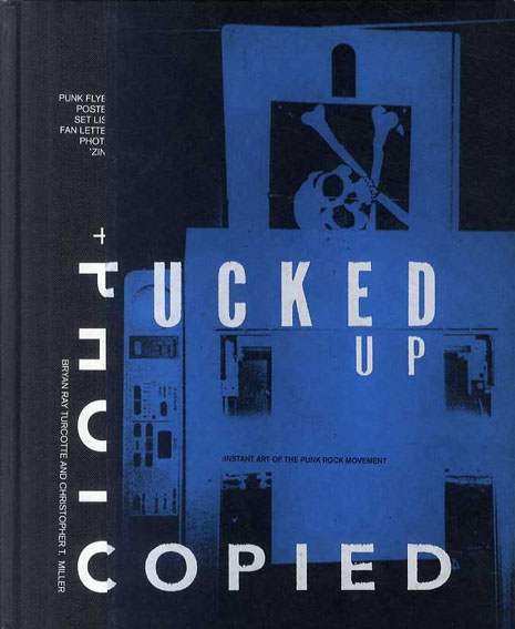 Fucked Up + Photocopied: The Instant Art of the Punk Rock Movement/Bryan Ray Turcotte/Christopher T. Miller