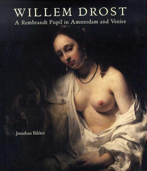 ウィレム・ドロステ Willem Drost: A Rembrandt Pupil in Amsterdam and Venice/Jonathan Bikker