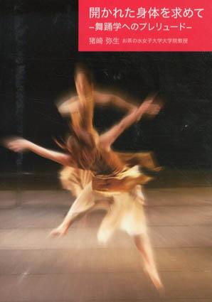 開かれた身体を求めて 舞踊学へのプレリュード/猪崎弥生