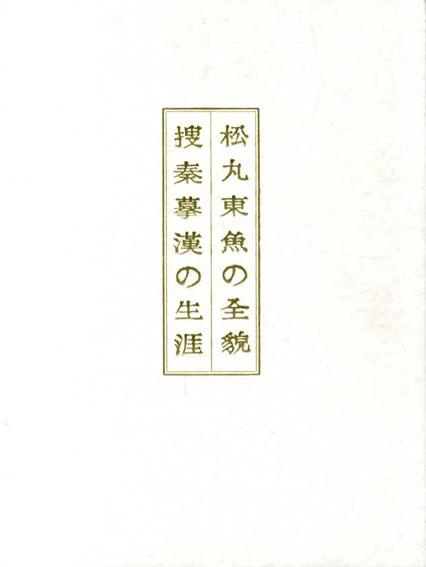 松丸東魚の全貌 捜秦摹漢の生涯/「松丸東魚の全貌」実行委員会編