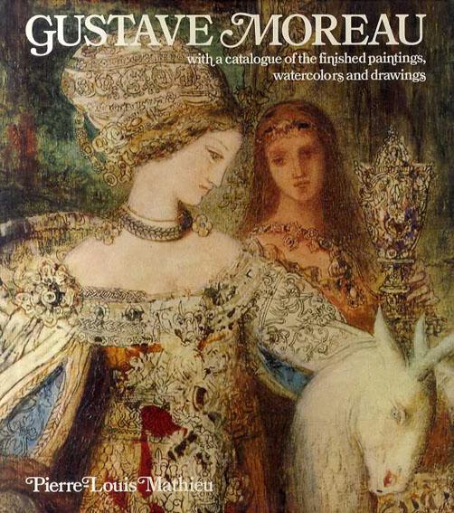 ギュスタヴ・モロー カタログ・レゾネ Gustave Moreau with a Catarogue of the Finished Paintings, Watercolors and Drawings/Pierre-Louis Mathieu