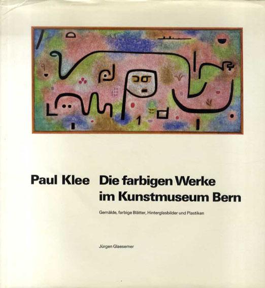 パウル・クレー Paul Klee. Die farbigen Werke im Kunstmuseum Bern. Gemalde, farbige Blatter, Hinterglasbilder und Plastiken/Jurgen Glaesemer