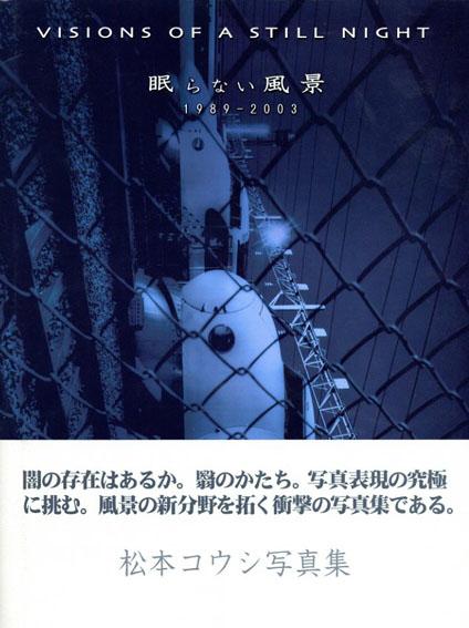松本コウシ写真集 眠らない風景 Visions of a Still Night 1989-2003/松本コウシ