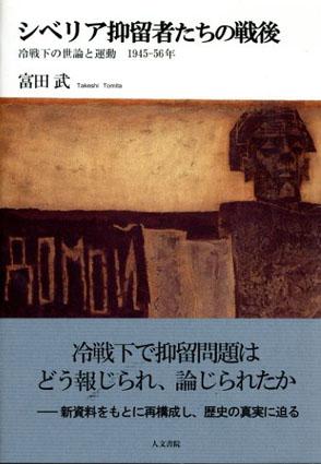 シベリア抑留者たちの戦後 冷戦下の世論と運動 1945-56年/富田武