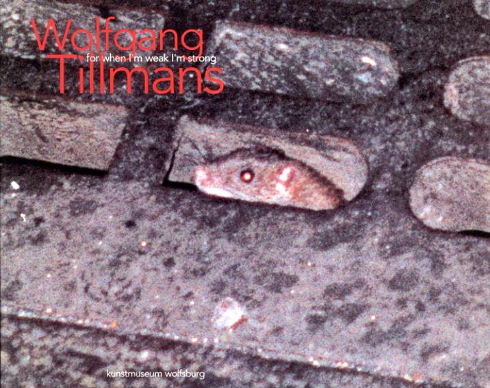 ヴォルフガング・ティルマンス Wolfgang Tillmans: For When I'm Weak I'm Strong/Wolfgang Tillmans Annelie Lutgens/Helen Molesworth/Collier Schorr