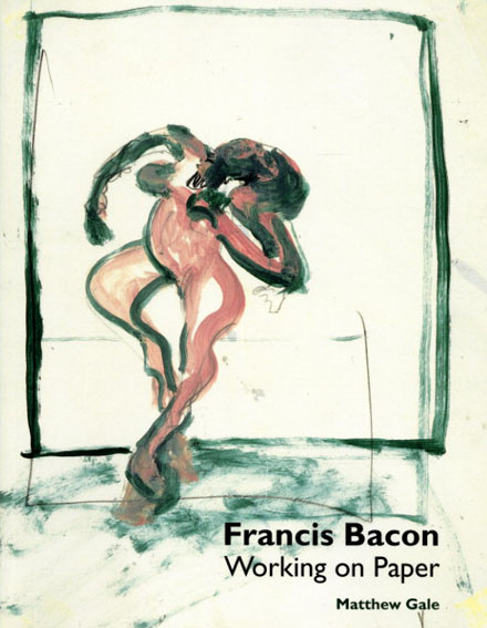 フランシス・ベーコン Francis Bacon: Working On Paper/Matthew Gale/David Sylvester
