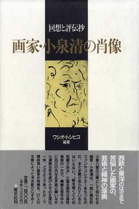 画家・小泉清の肖像 回想と評伝抄/ワシオ・トシヒコ