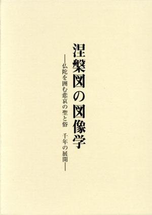 涅槃図の図像学 仏陀を囲む悲哀の聖と俗 千年の展開/赤澤英二