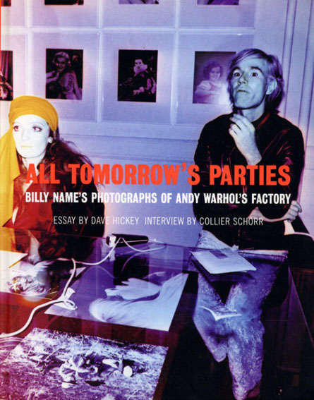 All Tomorrow's Parties: Billy Name's Photographs of Andy Warhol's Factory/Billy Name/Dave Hickey/Collier Schorr