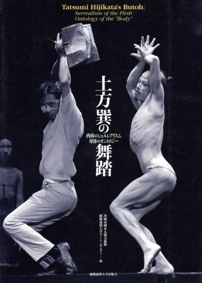 土方巽の舞踏 肉体のシュルレアリスム 身体のオントロジー/川崎市岡本太郎美術館編