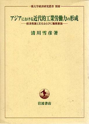 アジアにおける近代的工業労働力の形成 経済発展と文化ならびに職務意識/清川雪彦