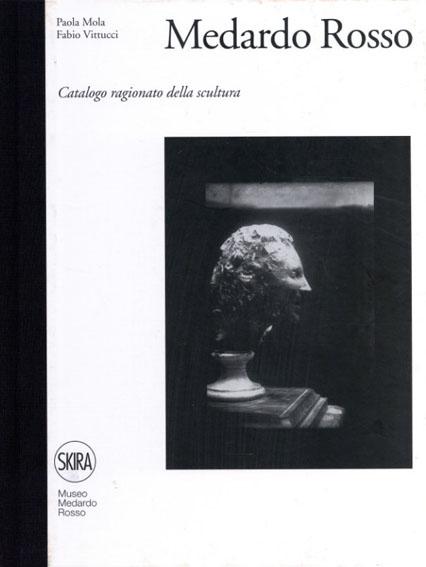 メダルト・ロッソ カタログ・レゾネ Medardo Rosso: Catalogo Ragionato Della Scultura/P.Mola/F.Vittucci編