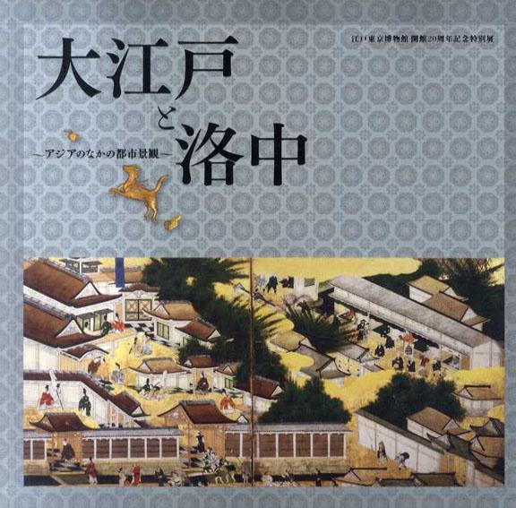 江戸東京博物館 開館20周年記念特別展 大江戸と洛中 アジアのなかの都市景観/