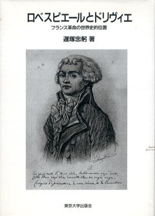 ロベスピエールとドリヴィエ フランス革命の世界史的位置/遅塚忠躬
