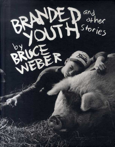 ブルース・ウェーバー写真集 Bruce Weber: Branded Youth And Other Stories/Bruce Weber