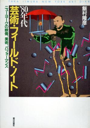 '80年代芸術・フィールド・ノート ニューヨークの映像、美術、パフォーマンス/飯村隆彦