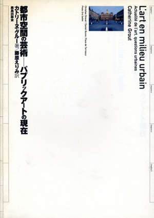 都市空間の芸術 パブリックアートの現在/カトリーヌ・グルー 藤原えりみ訳