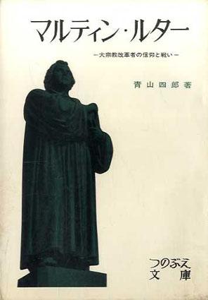 マルティン・ルター 大宗教改革者の信仰と戦い つのぶえ文庫17/青山四郎