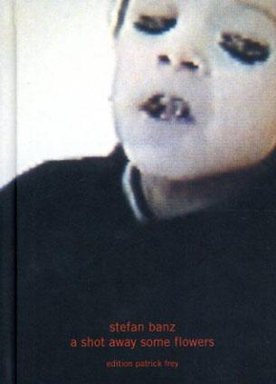 シュテファン・バンツ Stefan Bantz: A Shot Away Some Flowers/Stefan Bantz
