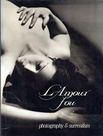 狂気の愛 L'Amour Fou: Photography and Surrealism/Rosalind Krauss/Jane Livingston/Dawn Ades