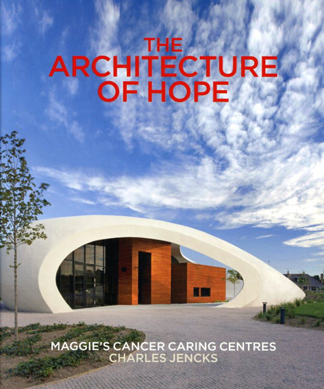 The Architecture of Hope: Maggie's Cancer Caring Centres/Charles Jencks編