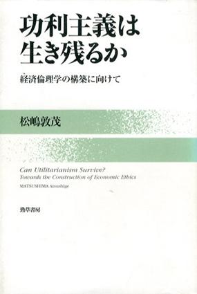 功利主義は生き残るか 経済倫理学の構築に向けて/松嶋敦茂