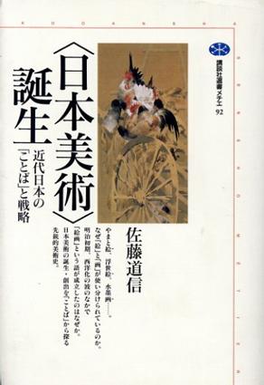 「日本美術」誕生 近代日本の「ことば」と戦略 講談社選書メチエ92/佐藤道信