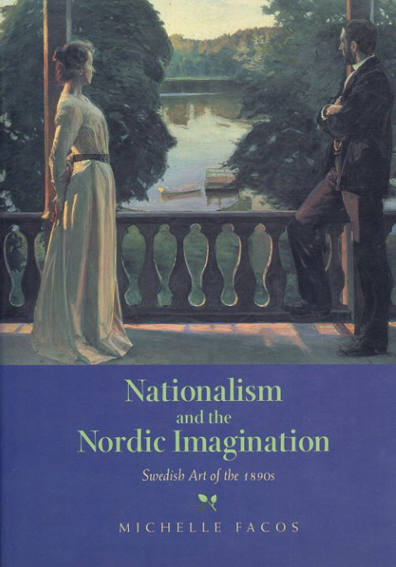 Nationalism and the Nordic Imagination: Swedish Art of the 1890s/Michelle Facos