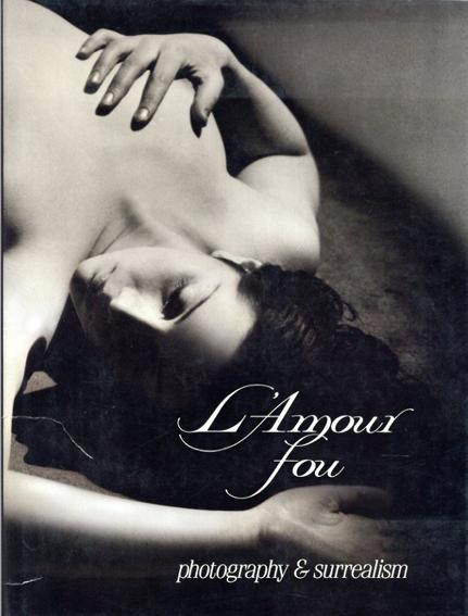 狂気の愛 L'Amour Fou: Photography and Surrealism/Rosalind Krauss/Jane Livingston/Dawn Ades
