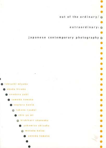 Out of the Ordinary/ Extraordinary: Japanese Contemporary Photography/澤田知子/ 鷹野隆大/ 横溝静/ 元田敬三/ 菱刈俊作/ オノデラユキ/ 米田知子他