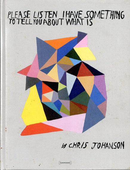 クリス・ヨハンソン Please Listen I Have Something to Tell You About What Is/Chris Johanson