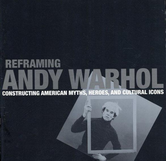 アンディ・ウォーホル Reframing Andy Warhol:Constructing American myths,heroes,and cultural icons/