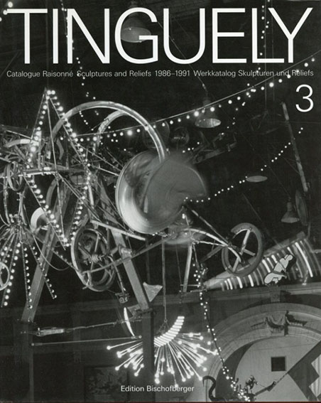 ジャン·ティンゲリー カタログ・レゾネ Tinguely: Catalogue Raisonne Volume3: Sculptures and Reliefs 1986-1991    /