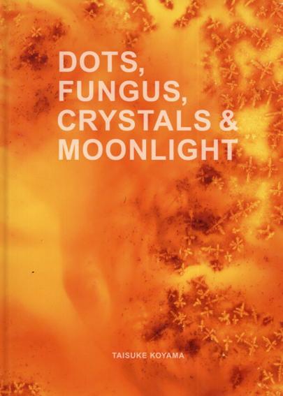 小山泰介写真集 Dots,Fungus,Crystals & Moonlight /Taisuke Koyama