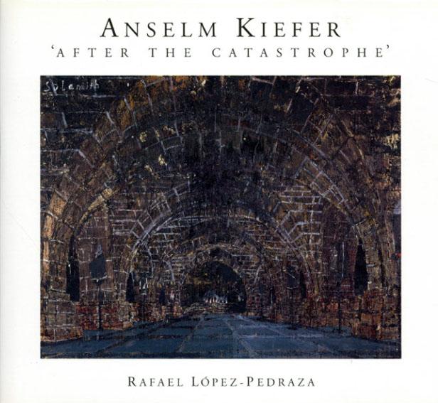 アンゼルム・キーファー Anselm Kiefer: After The Catastrophe/Rafael Lopez-Pedraza