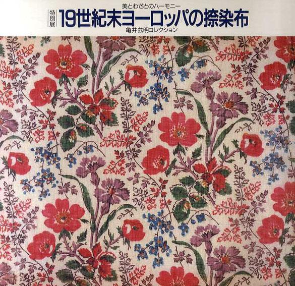 19世紀末ヨーロッパの捺染布 美とわざのハーモニー 亀井茲明コレクション/