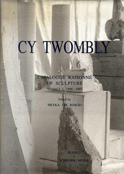 サイ・トゥオンブリー 彫刻カタログ・レゾネ Cy Twombly: Catalogue Raisonne of Sculpture: 1946-1997/Nicola Del Roscio