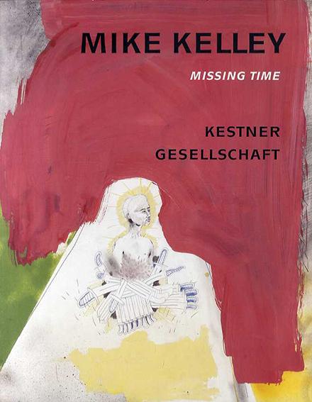 マイク・ケリー Mike Kelley: Missing Time/Mike Kelley