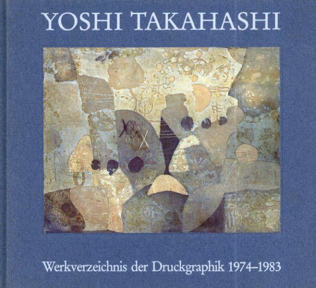 高橋義治 Yoshi Takahashi: Werkverzeichnis der Druckgraphik 1974-1983/