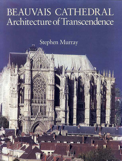 Beauvais Cathedral: Architecture of Transcendence/Stephen Murray