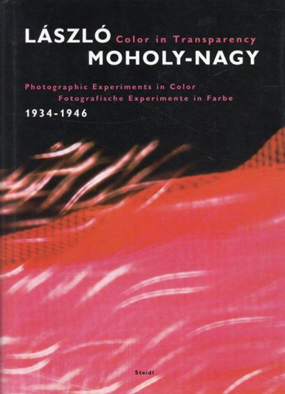 ラズロ・モホリ=ナギ Laszlo Moholy-nagy Color in Transparency 1934-1946/Laszlo Moholy-Nagy/Jeannine Fiedler/Hattula Moholy-nagy