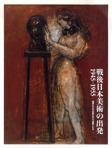 戦後日本美術の出発 1945-1955 画家たちは「自由」をどう表現したか/
