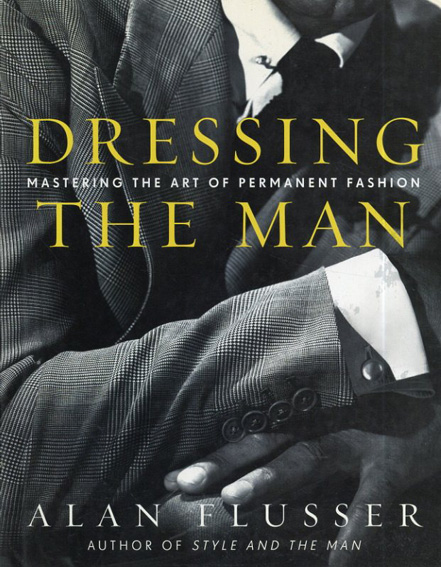 Dressing the Man: Mastering the Art of Permanent Fashion/Alan Flusser