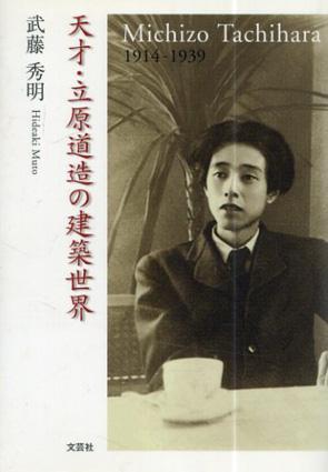天才・立原道造の建築世界 Michizo Tachihara 1914-1939/武藤秀明