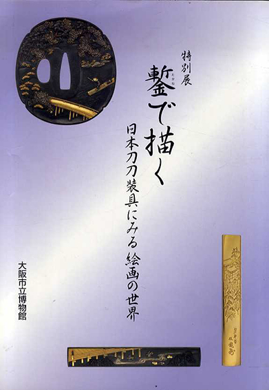 鏨で描く 日本刀刀装具にみる絵画の世界 /