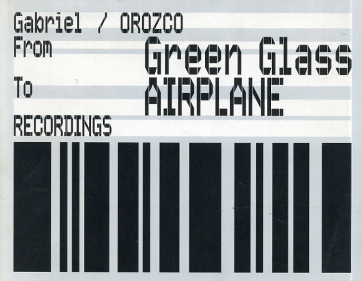 ガブリエル・オロスコ Gabriel Orozco: From Green Glass to Airplane Recordings/